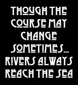 Though the course may change sometimes...rivers always reach the sea