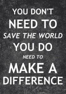 You don't need to save the world. You do need to make a difference.