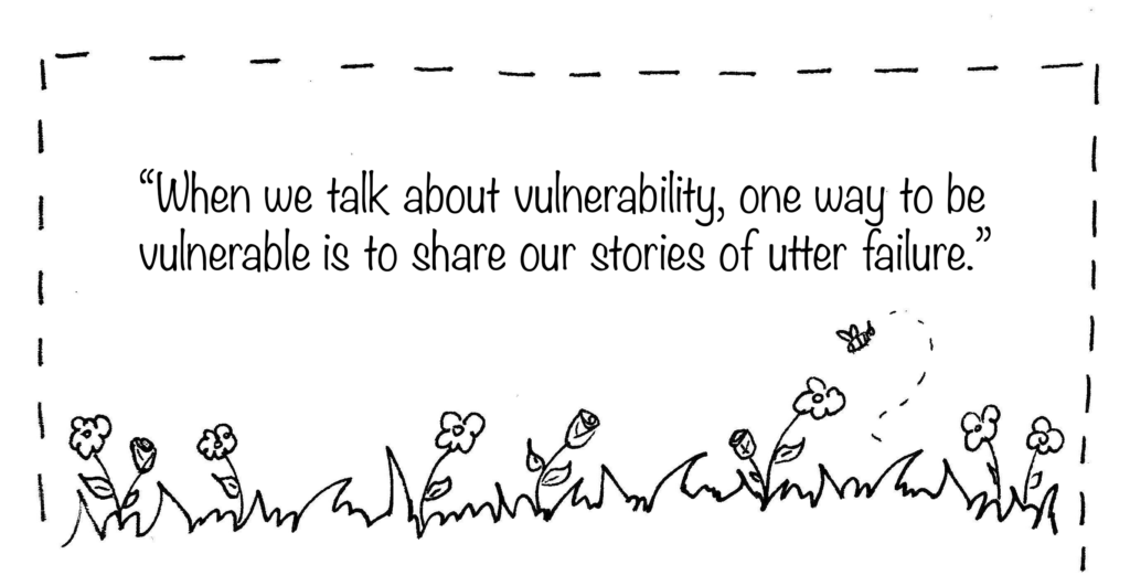 When we talk about vulnerability, one way to be vulnerable is to share our stories of utter failure.
